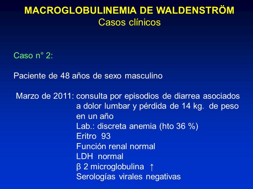 MACROGLOBULINEMIA DE WALDENSTRÖM Casos clínicos Caso n° 2: Paciente de 48 años de sexo masculino Marzo de 2011: consulta por episodios de diarrea asoc