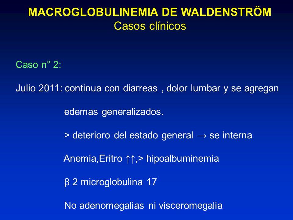 MACROGLOBULINEMIA DE WALDENSTRÖM Casos clínicos Caso n° 2: Julio 2011: continua con diarreas, dolor lumbar y se agregan edemas generalizados. > deteri