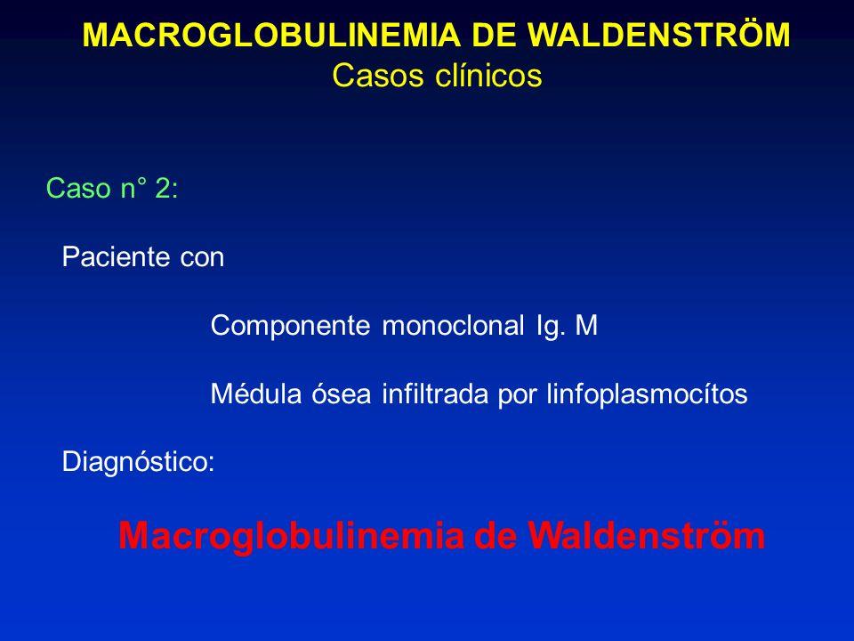 MACROGLOBULINEMIA DE WALDENSTRÖM Casos clínicos Caso n° 2: Paciente con Componente monoclonal Ig. M Médula ósea infiltrada por linfoplasmocítos Diagnó