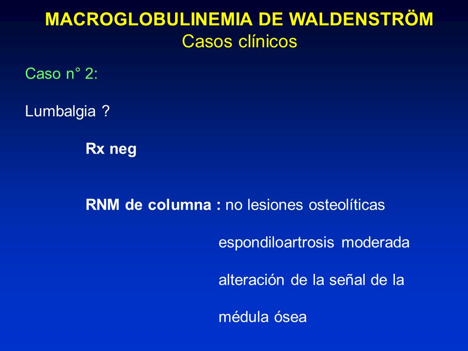 MACROGLOBULINEMIA DE WALDENSTRÖM Casos clínicos Caso n° 2: Lumbalgia ? Rx neg RNM de columna : no lesiones osteolíticas espondiloartrosis moderada alt