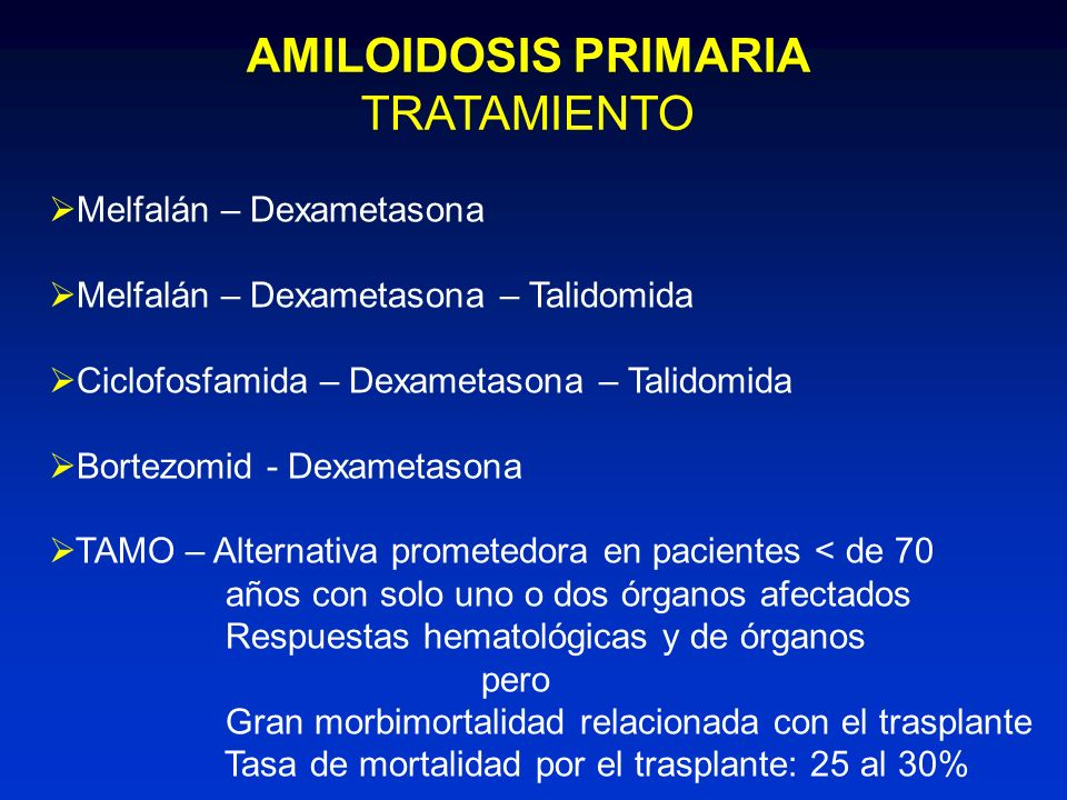 AMILOIDOSIS PRIMARIA TRATAMIENTO Melfalán – Dexametasona Melfalán – Dexametasona – Talidomida Ciclofosfamida – Dexametasona – Talidomida Bortezomid -