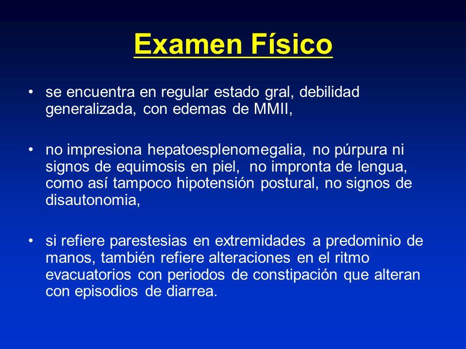 Examen Físico se encuentra en regular estado gral, debilidad generalizada, con edemas de MMII, no impresiona hepatoesplenomegalia, no púrpura ni signo