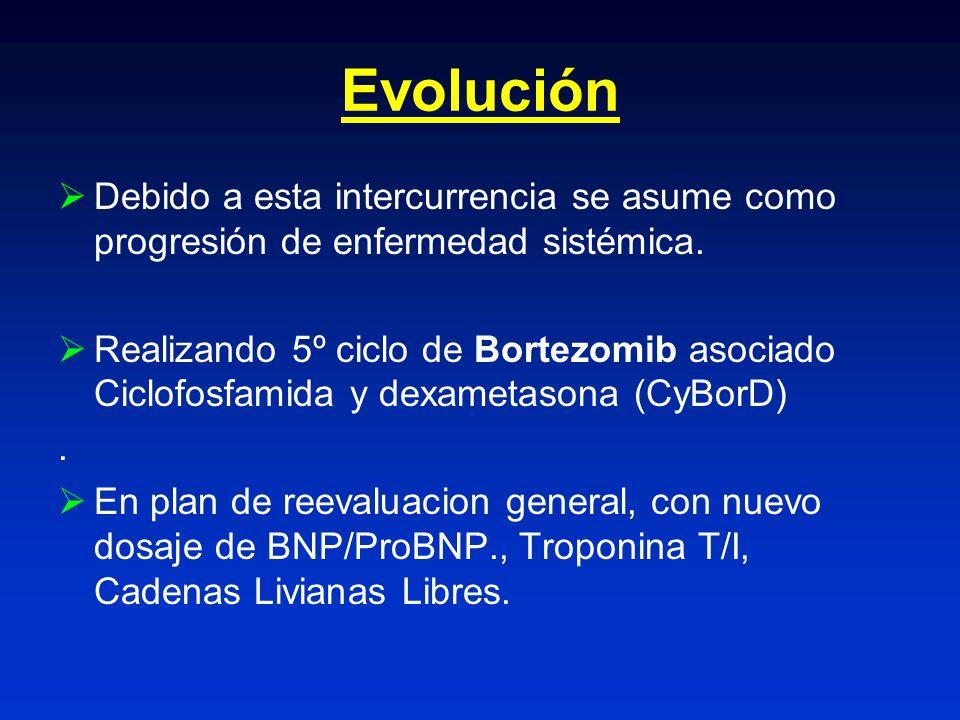 Evolución Debido a esta intercurrencia se asume como progresión de enfermedad sistémica. Realizando 5º ciclo de Bortezomib asociado Ciclofosfamida y d