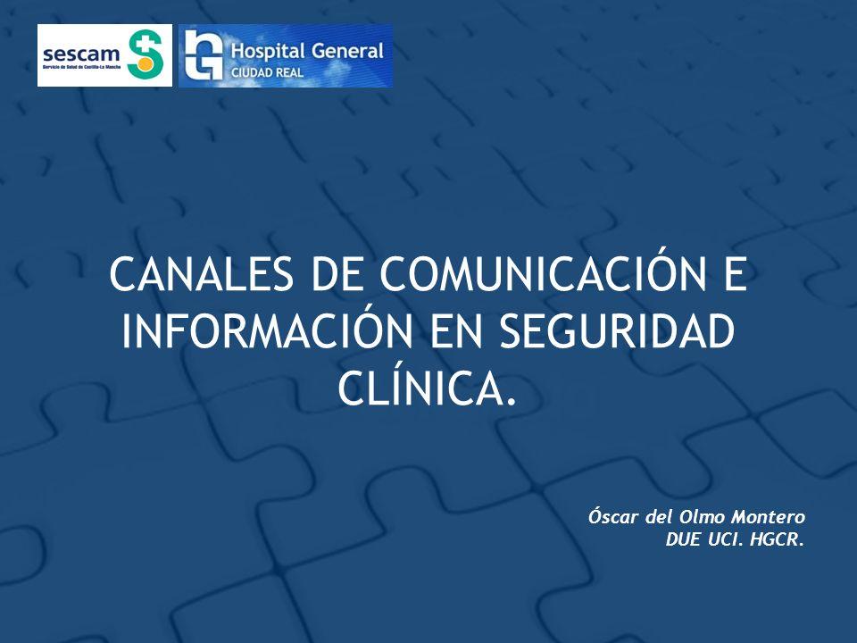 CANALES DE COMUNICACIÓN E INFORMACIÓN EN SEGURIDAD CLÍNICA. Óscar del Olmo Montero DUE UCI. HGCR.