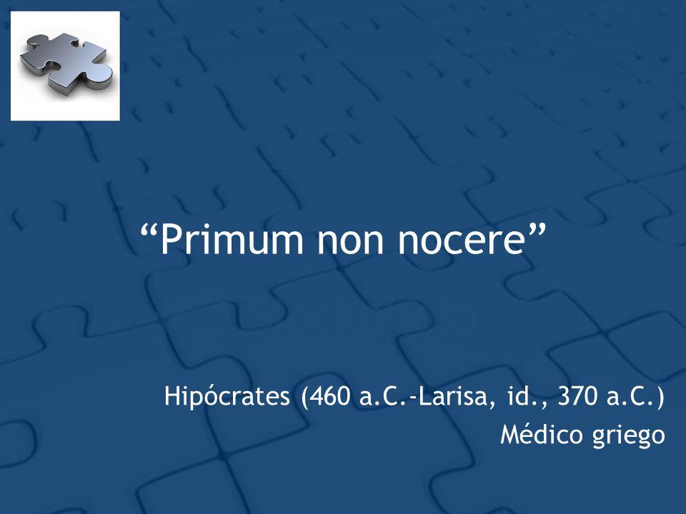 Primum non nocere Hipócrates (460 a.C.-Larisa, id., 370 a.C.) Médico griego