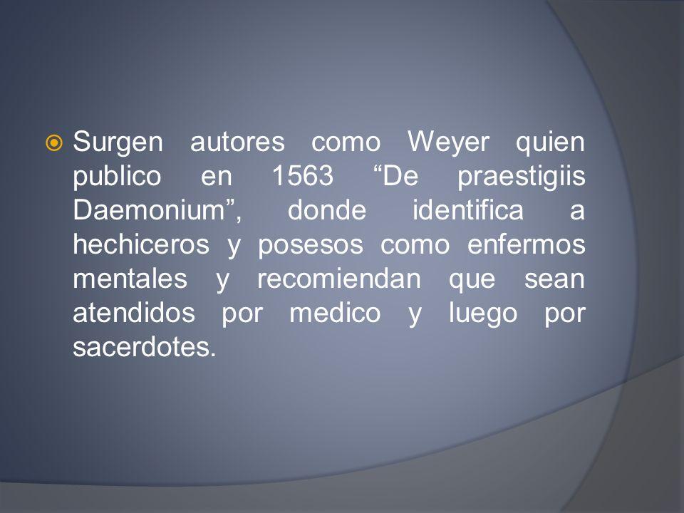 Surgen autores como Weyer quien publico en 1563 De praestigiis Daemonium, donde identifica a hechiceros y posesos como enfermos mentales y recomiendan