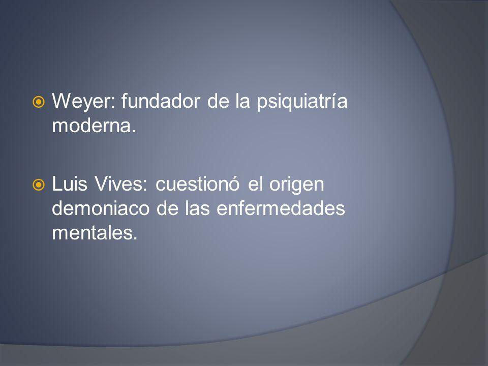 Weyer: fundador de la psiquiatría moderna. Luis Vives: cuestionó el origen demoniaco de las enfermedades mentales.