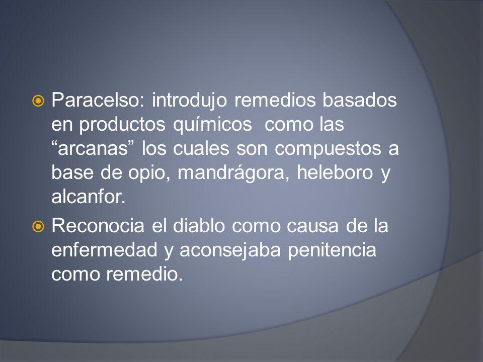 Paracelso: introdujo remedios basados en productos químicos como las arcanas los cuales son compuestos a base de opio, mandrágora, heleboro y alcanfor
