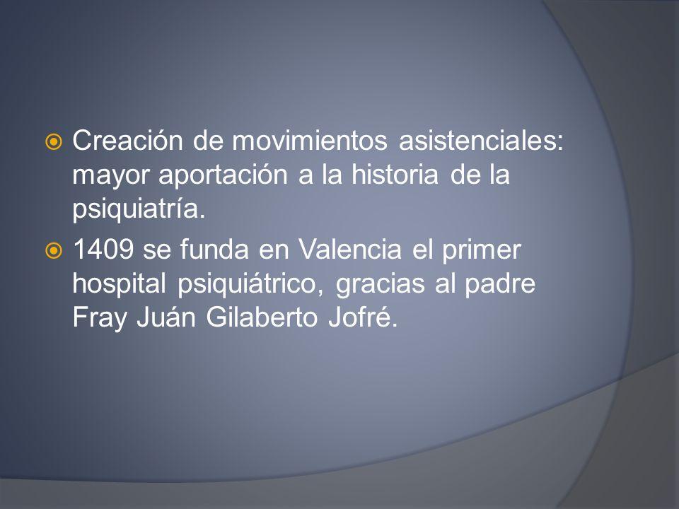 Creación de movimientos asistenciales: mayor aportación a la historia de la psiquiatría. 1409 se funda en Valencia el primer hospital psiquiátrico, gr
