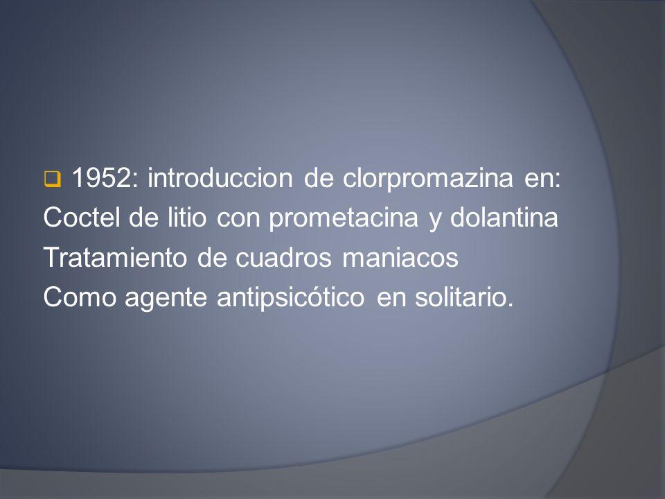 1952: introduccion de clorpromazina en: Coctel de litio con prometacina y dolantina Tratamiento de cuadros maniacos Como agente antipsicótico en solit