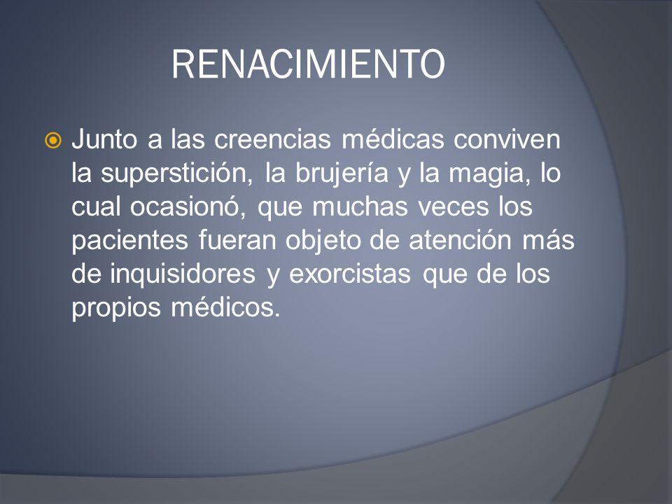 RENACIMIENTO Junto a las creencias médicas conviven la superstición, la brujería y la magia, lo cual ocasionó, que muchas veces los pacientes fueran o