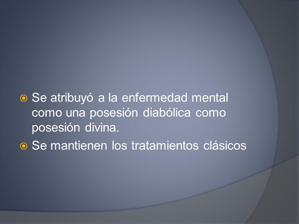 Se atribuyó a la enfermedad mental como una posesión diabólica como posesión divina. Se mantienen los tratamientos clásicos