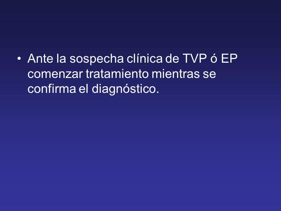 Ante la sospecha clínica de TVP ó EP comenzar tratamiento mientras se confirma el diagnóstico.