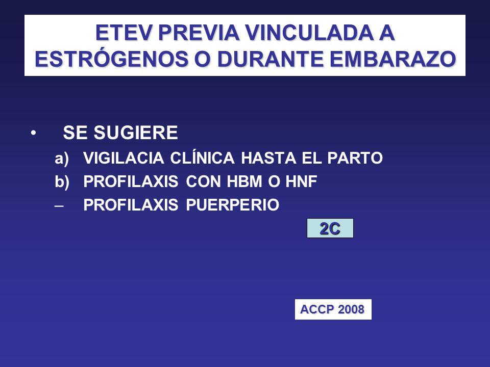 ETEV PREVIA VINCULADA A ESTRÓGENOS O DURANTE EMBARAZO SE SUGIERE a)VIGILACIA CLÍNICA HASTA EL PARTO b)PROFILAXIS CON HBM O HNF –PROFILAXIS PUERPERIO 2C ACCP 2008