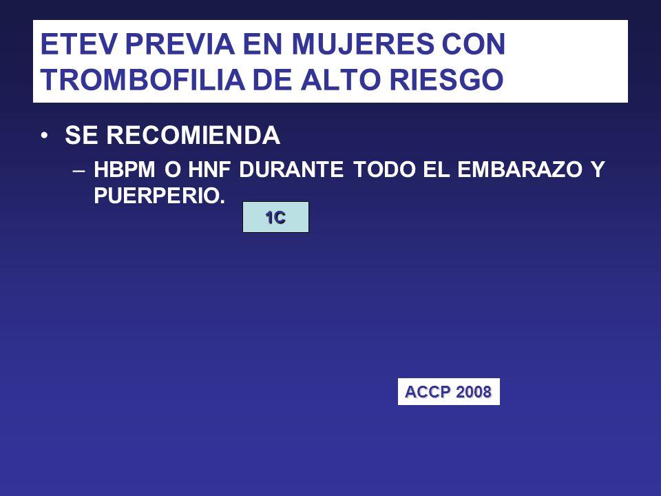 ETEV PREVIA EN MUJERES CON TROMBOFILIA DE ALTO RIESGO SE RECOMIENDA –HBPM O HNF DURANTE TODO EL EMBARAZO Y PUERPERIO.
