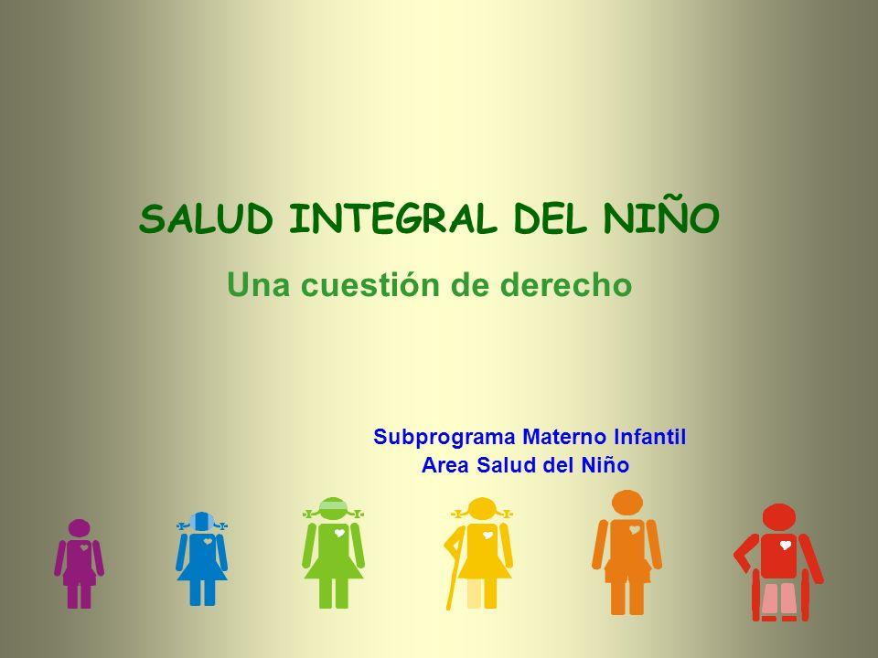 SALUD INTEGRAL DEL NIÑO Una cuestión de derecho Subprograma Materno Infantil Area Salud del Niño