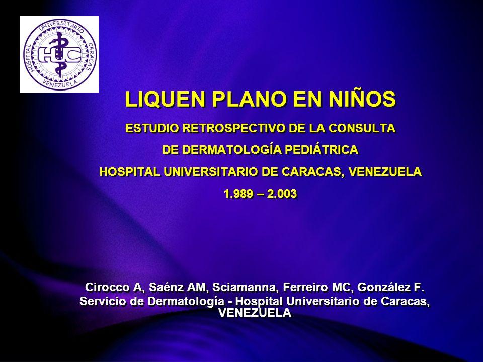 LIQUEN PLANO EN NIÑOS ESTUDIO RETROSPECTIVO DE LA CONSULTA DE DERMATOLOGÍA PEDIÁTRICA HOSPITAL UNIVERSITARIO DE CARACAS, VENEZUELA 1.989 – 2.003 Cirocco A, Saénz AM, Sciamanna, Ferreiro MC, González F.