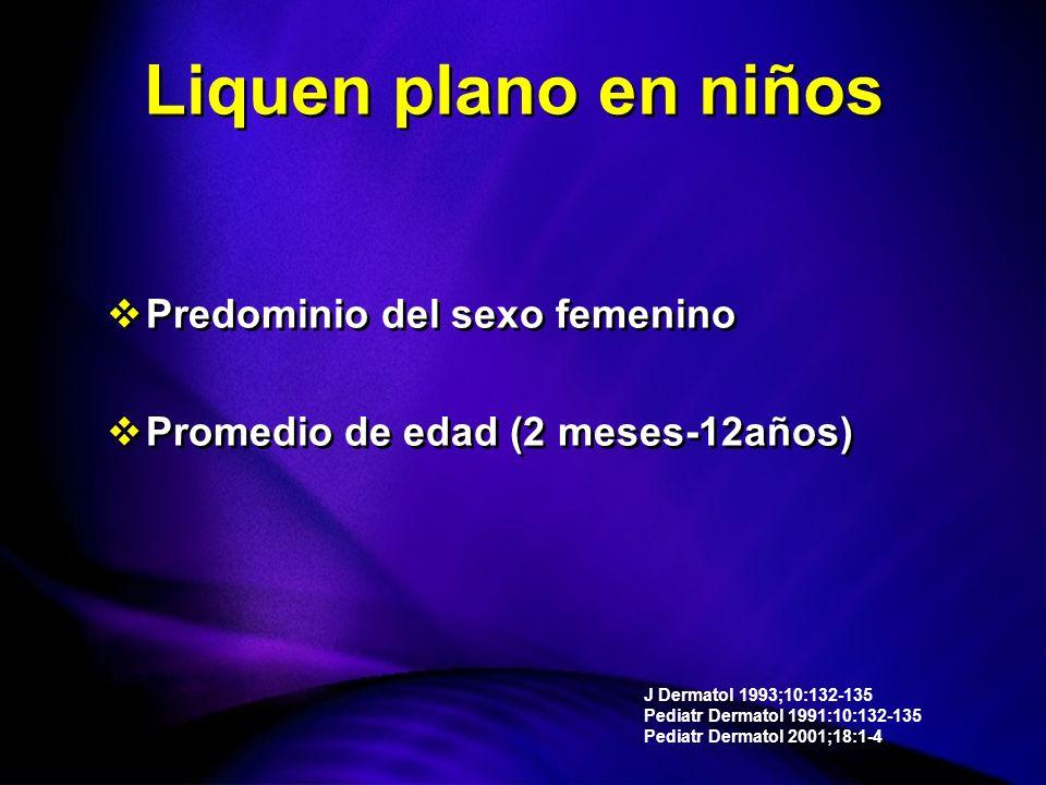 Predominio del sexo femenino Promedio de edad (2 meses-12años) Predominio del sexo femenino Promedio de edad (2 meses-12años) J Dermatol 1993;10:132-135 Pediatr Dermatol 1991:10:132-135 Pediatr Dermatol 2001;18:1-4 Liquen plano en niños
