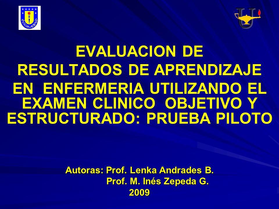 EVALUACION DE RESULTADOS DE APRENDIZAJE EN ENFERMERIA UTILIZANDO EL EXAMEN CLINICO OBJETIVO Y ESTRUCTURADO: PRUEBA PILOTO Autoras: Prof. Lenka Andrade