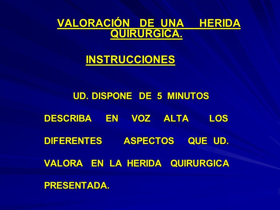 VALORACIÓN DE UNA HERIDA QUIRURGICA. VALORACIÓN DE UNA HERIDA QUIRURGICA. INSTRUCCIONES INSTRUCCIONES UD. DISPONE DE 5 MINUTOS DESCRIBA EN VOZ ALTA LO