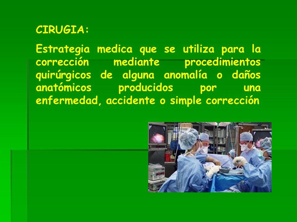 CIRUGIA: Estrategia medica que se utiliza para la corrección mediante procedimientos quirúrgicos de alguna anomalía o daños anatómicos producidos por una enfermedad, accidente o simple corrección