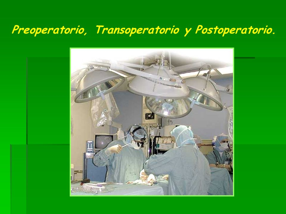 Preoperatorio, Transoperatorio y Postoperatorio.
