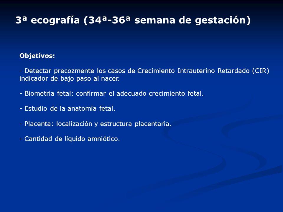 3ª ecografía (34ª-36ª semana de gestación) Objetivos: - Detectar precozmente los casos de Crecimiento Intrauterino Retardado (CIR) indicador de bajo p