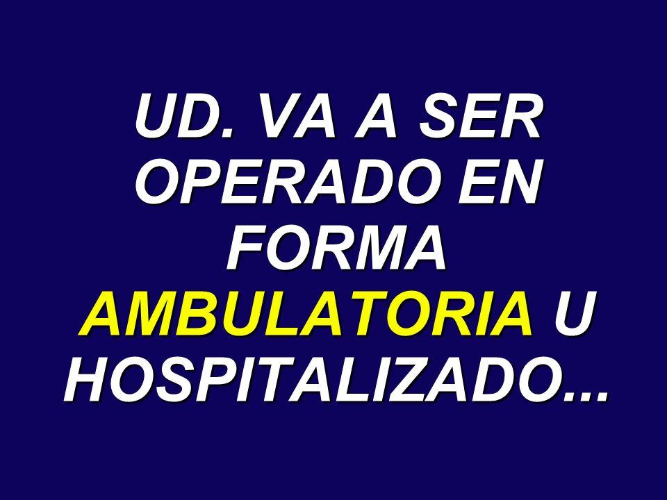 UD. VA A SER OPERADO EN FORMA AMBULATORIA U HOSPITALIZADO...