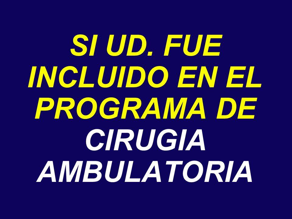 SI UD. FUE INCLUIDO EN EL PROGRAMA DE CIRUGIA AMBULATORIA