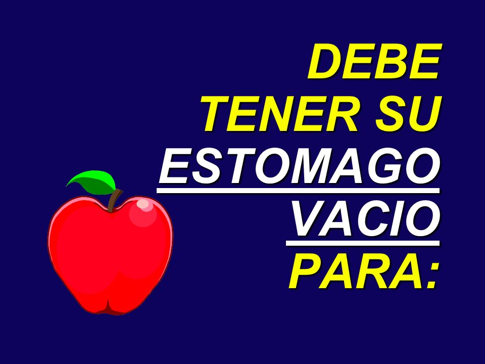 DEBE TENER SU ESTOMAGO VACIO PARA: