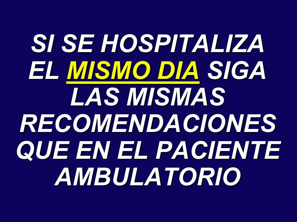 SI SE HOSPITALIZA EL MISMO DIA SIGA LAS MISMAS RECOMENDACIONES QUE EN EL PACIENTE AMBULATORIO