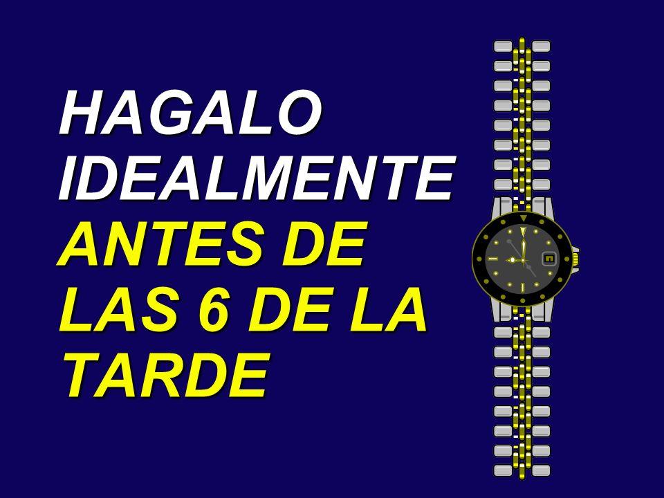 HAGALO IDEALMENTE ANTES DE LAS 6 DE LA TARDE