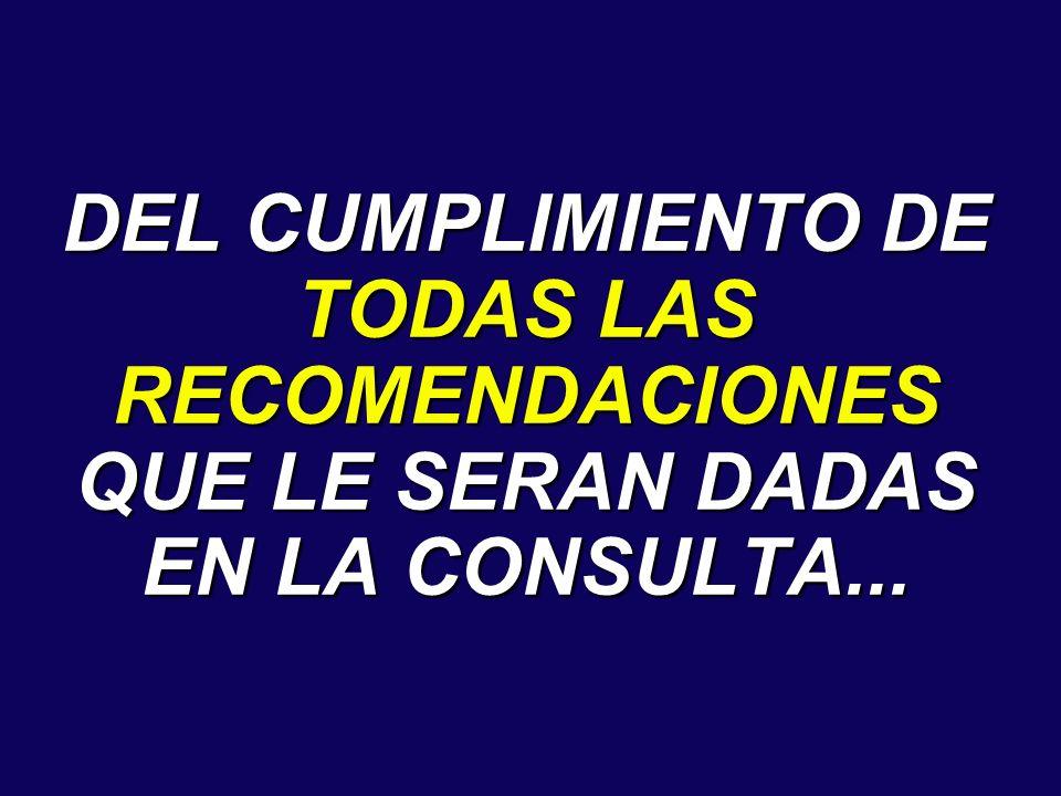 DEL CUMPLIMIENTO DE TODAS LAS RECOMENDACIONES QUE LE SERAN DADAS EN LA CONSULTA...