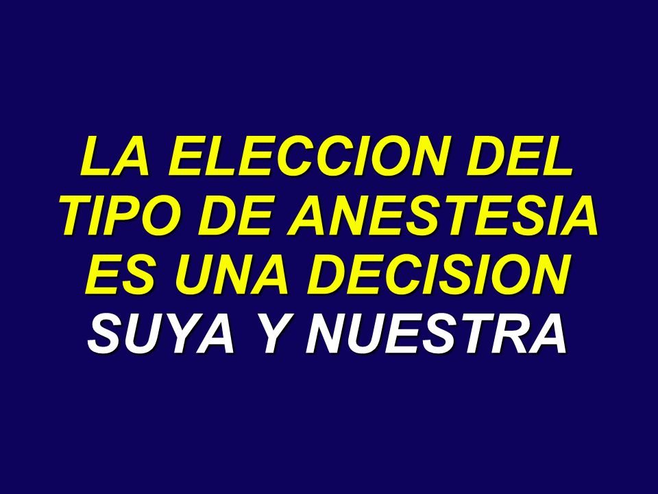 LA ELECCION DEL TIPO DE ANESTESIA ES UNA DECISION SUYA Y NUESTRA