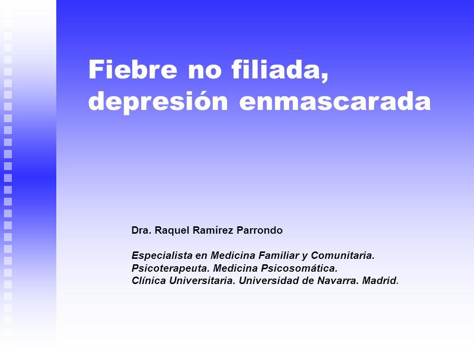 Fiebre no filiada, depresión enmascarada Dra. Raquel Ramírez Parrondo Especialista en Medicina Familiar y Comunitaria. Psicoterapeuta. Medicina Psicos