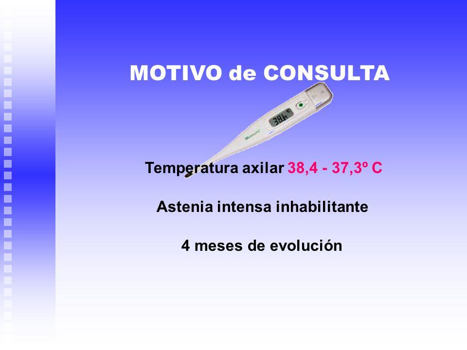 Temperatura axilar 38,4 - 37,3º C Astenia intensa inhabilitante 4 meses de evolución MOTIVO de CONSULTA