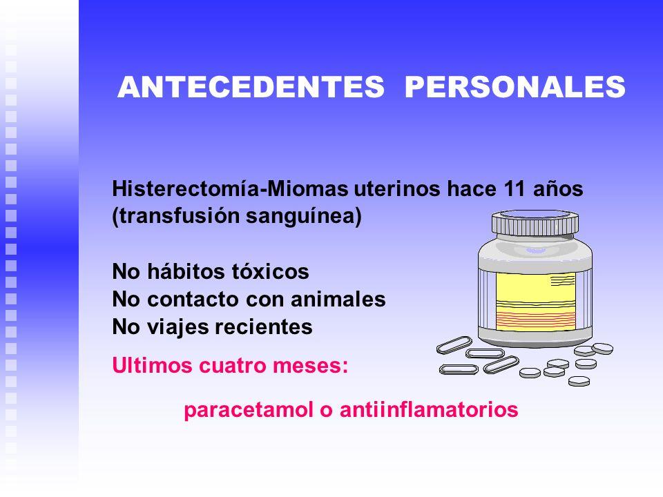 Histerectomía-Miomas uterinos hace 11 años (transfusión sanguínea) ANTECEDENTES PERSONALES No hábitos tóxicos No contacto con animales No viajes recie
