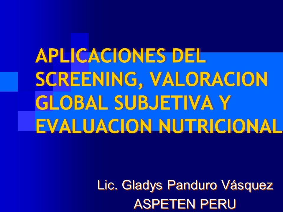 APLICACIONES DEL SCREENING, VALORACION GLOBAL SUBJETIVA Y EVALUACION NUTRICIONAL Lic. Gladys Panduro Vásquez ASPETEN PERU Lic. Gladys Panduro Vásquez