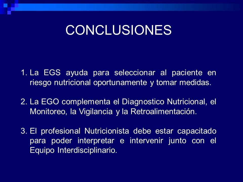 CONCLUSIONES 1.La EGS ayuda para seleccionar al paciente en riesgo nutricional oportunamente y tomar medidas. 2.La EGO complementa el Diagnostico Nutr
