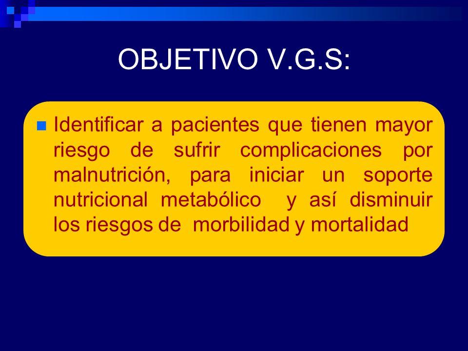 OBJETIVO V.G.S: Identificar a pacientes que tienen mayor riesgo de sufrir complicaciones por malnutrición, para iniciar un soporte nutricional metabólico y así disminuir los riesgos de morbilidad y mortalidad