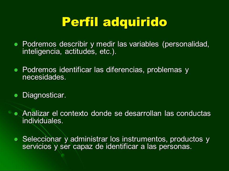 Perfil adquirido Podremos describir y medir las variables (personalidad, inteligencia, actitudes, etc.). Podremos identificar las diferencias, problem