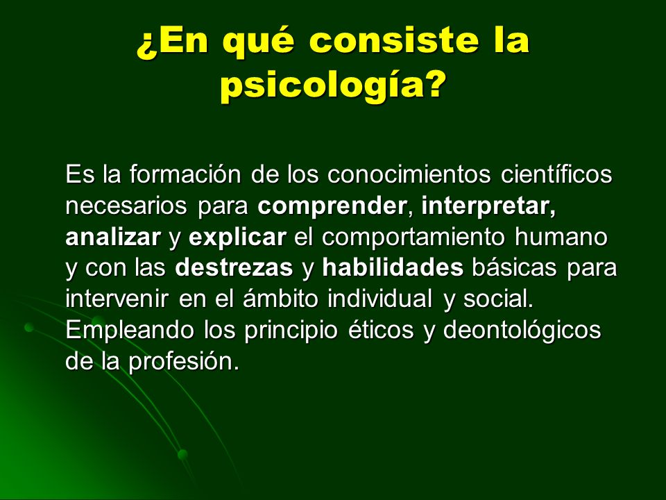 ¿En qué consiste la psicología? Es la formación de los conocimientos científicos necesarios para comprender, interpretar, analizar y explicar el compo
