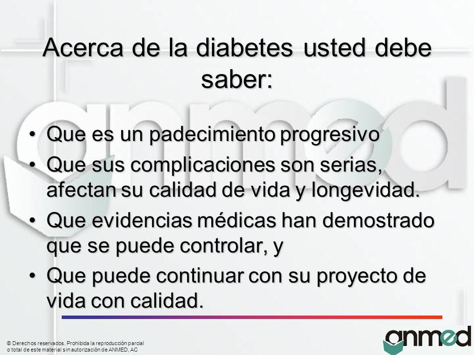 © Derechos reservados. Prohibida la reproducción parcial o total de este material sin autorización de ANMED, AC Acerca de la diabetes usted debe saber