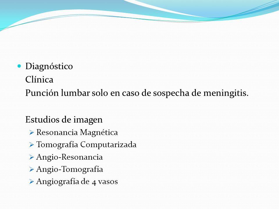 Diagnóstico Clínica Punción lumbar solo en caso de sospecha de meningitis. Estudios de imagen Resonancia Magnética Tomografía Computarizada Angio-Reso