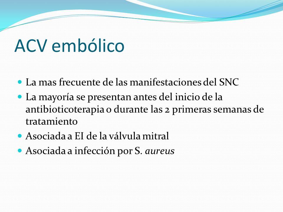 ACV embólico La mas frecuente de las manifestaciones del SNC La mayoría se presentan antes del inicio de la antibioticoterapia o durante las 2 primera