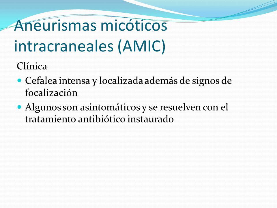 Aneurismas micóticos intracraneales (AMIC) Clínica Cefalea intensa y localizada además de signos de focalización Algunos son asintomáticos y se resuel
