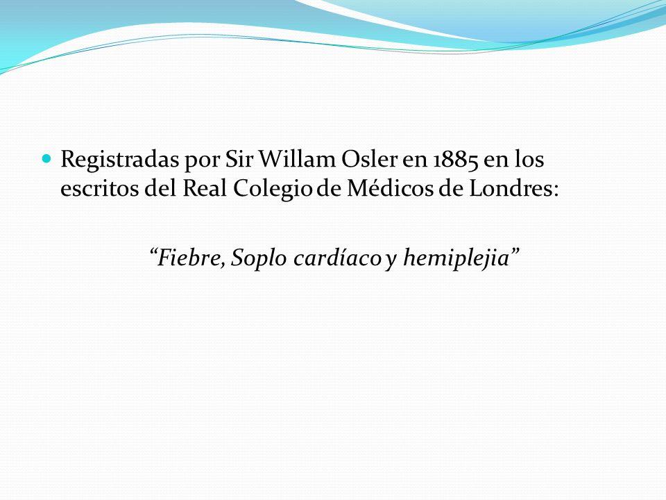 Registradas por Sir Willam Osler en 1885 en los escritos del Real Colegio de Médicos de Londres: Fiebre, Soplo cardíaco y hemiplejia
