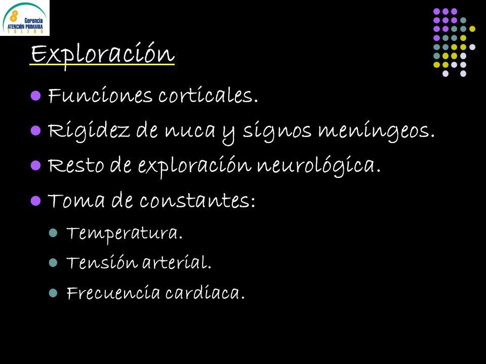 Exploración Funciones corticales. Rigidez de nuca y signos meníngeos. Resto de exploración neurológica. Toma de constantes: Temperatura. Tensión arter