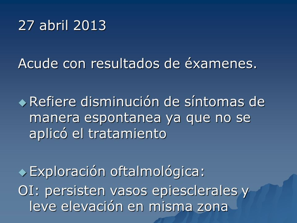 27 abril 2013 Acude con resultados de éxamenes. Refiere disminución de síntomas de manera espontanea ya que no se aplicó el tratamiento Refiere dismin