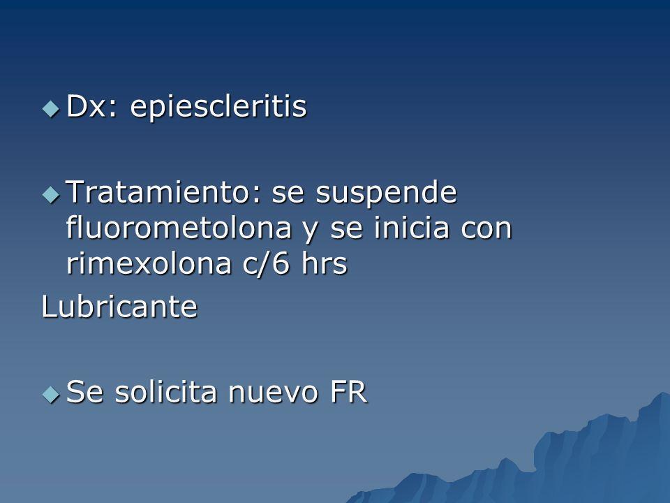 Dx: epiescleritis Dx: epiescleritis Tratamiento: se suspende fluorometolona y se inicia con rimexolona c/6 hrs Tratamiento: se suspende fluorometolona